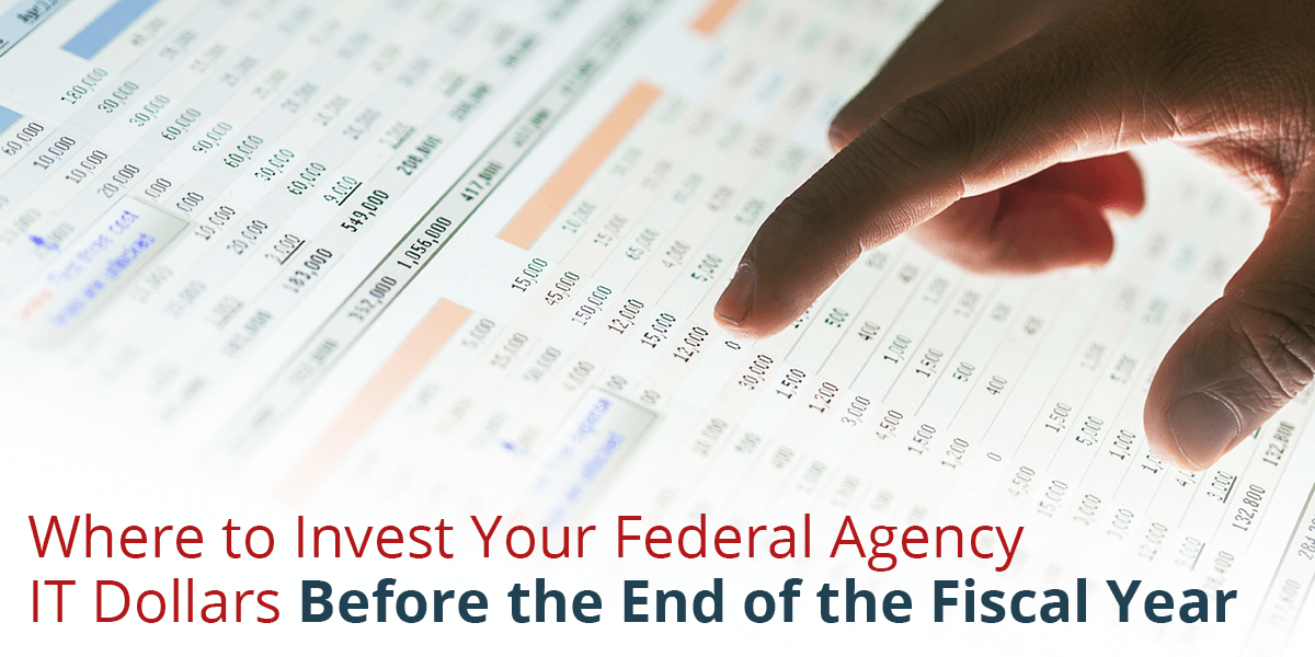 Where to Invest Your Federal Agency IT Dollars Before the End of the Fiscal Year