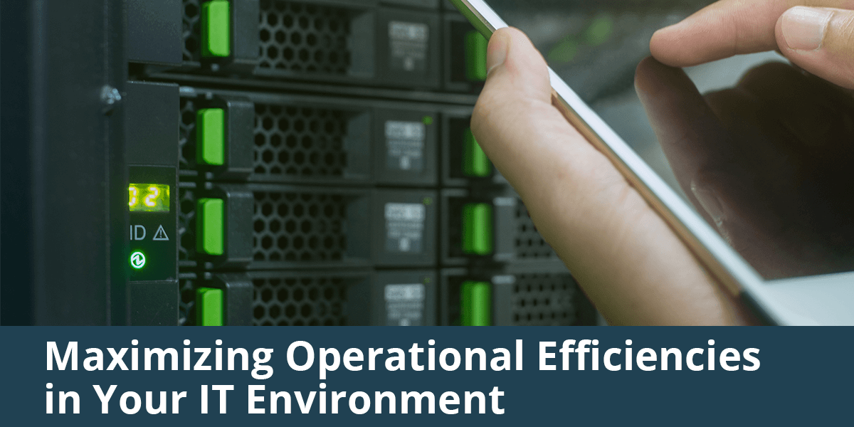 4 Ways to Maximize Operational Efficiencies in Your IT Environment